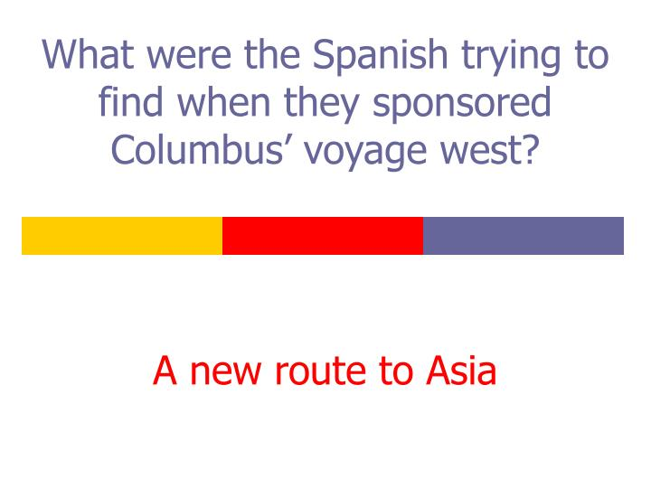 what were the spanish trying to find when they sponsored columbus voyage west n.