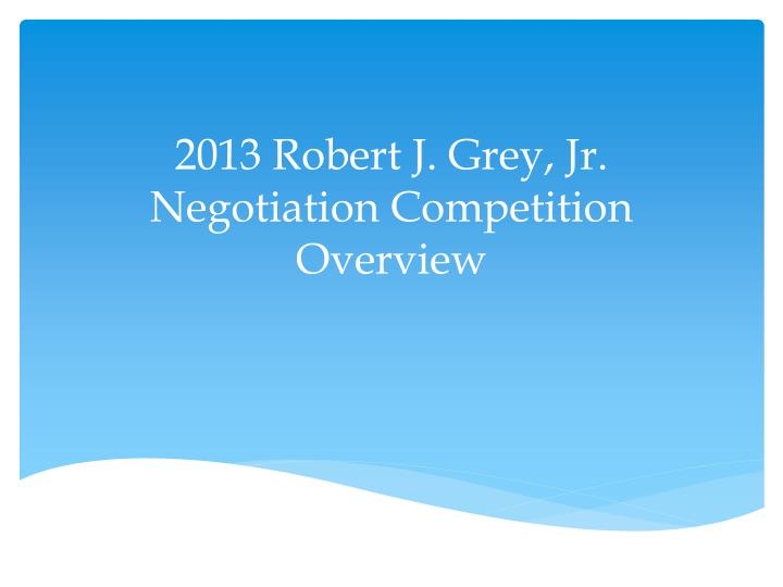 2013 robert j grey jr negotiation competition overview n.