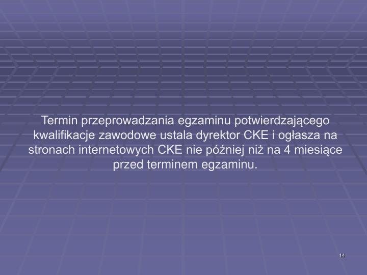 Termin przeprowadzania egzaminu potwierdzającego kwalifikacje zawodowe ustala dyrektor CKE i ogłasza na stronach internetowych CKE nie później niż na 4 miesiące przed terminem egzaminu.