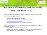 be aware of increase in government searches seizures