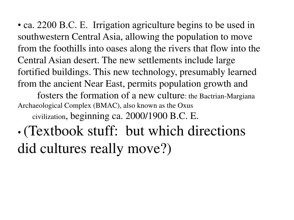 • ca. 2200 B.C. E.  Irrigation agriculture begins to be used in southwestern Central Asia, allowing the population to move from the foothills into oases along the rivers that flow into the Central Asian desert. The new settlements include large