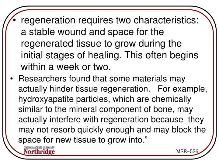 regeneration requires two characteristics: a stable wound and space for the regenerated tissue to grow during the initial stages of healing. This often begins within a week or two.