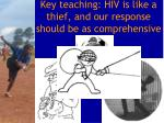 key teaching hiv is like a thief and our response should be as comprehensive