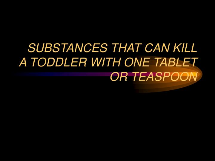 substances that can kill a toddler with one tablet or teaspoon n.