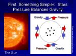 first something simpler stars pressure balances gravity