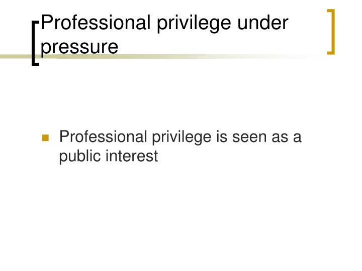 Professional privilege under pressure
