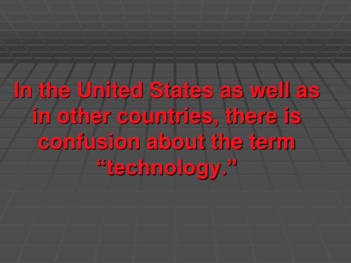 In the united states as well as in other countries there is confusion about the term technology