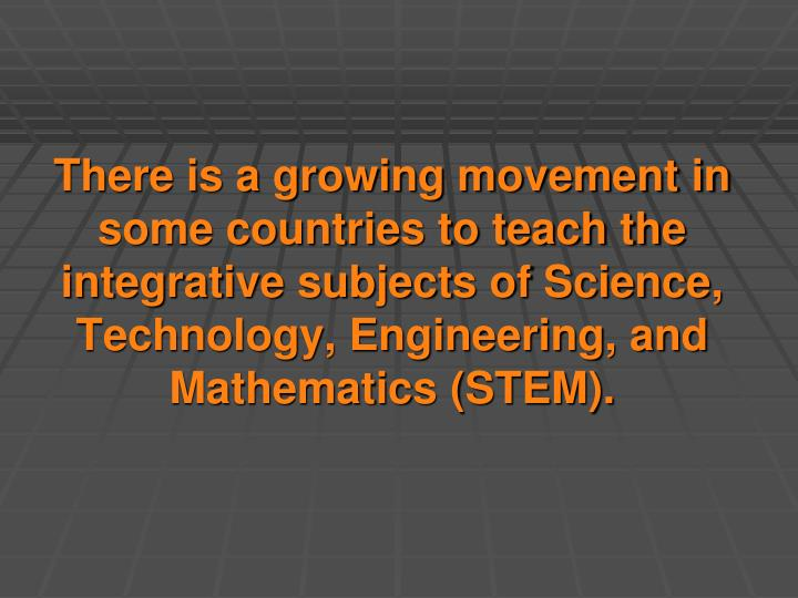 There is a growing movement in some countries to teach the integrative subjects of Science, Technology, Engineering, and Mathematics (STEM).