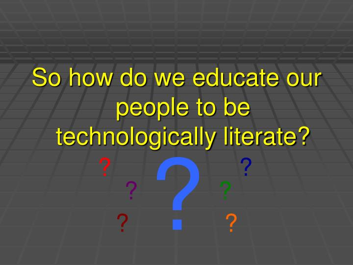 So how do we educate our people to be technologically literate?