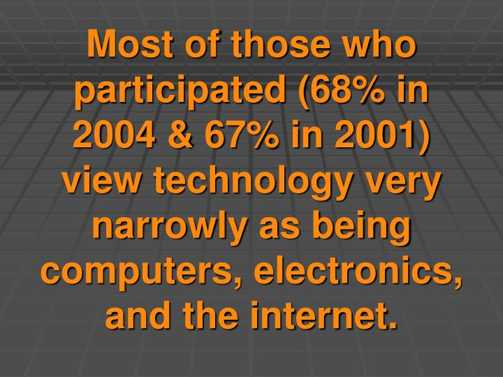 Most of those who participated (68% in 2004 & 67% in 2001) view technology very narrowly as being computers, electronics, and the internet.
