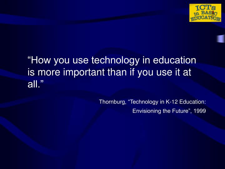 """""""How you use technology in education is more important than if you use it at all."""""""