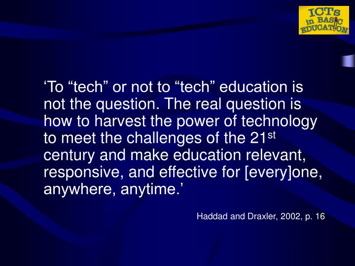 """'To """"tech"""" or not to """"tech"""" education is not the question. The real question is how to harvest the power of technology to meet the challenges of the 21"""