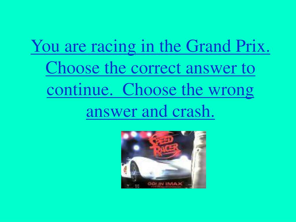 You are racing in the Grand Prix.  Choose the correct answer to continue.  Choose the wrong answer and crash.