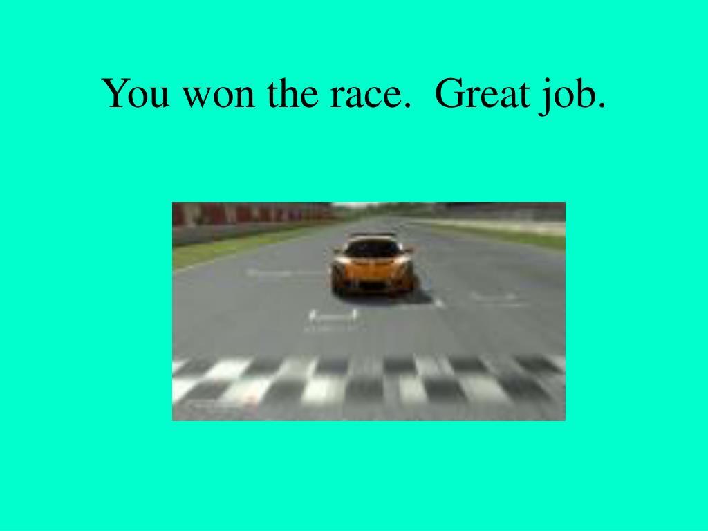 You won the race.  Great job.