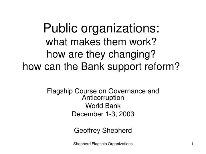 Public organizations what makes them work how are they changing how can the bank support reform