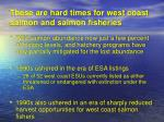 these are hard times for west coast salmon and salmon fisheries