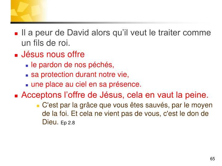 Il a peur de David alors qu'il veut le traiter comme un fils de roi.