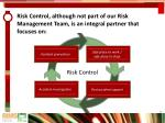 risk control although not part of our risk management team is an integral partner that focuses on