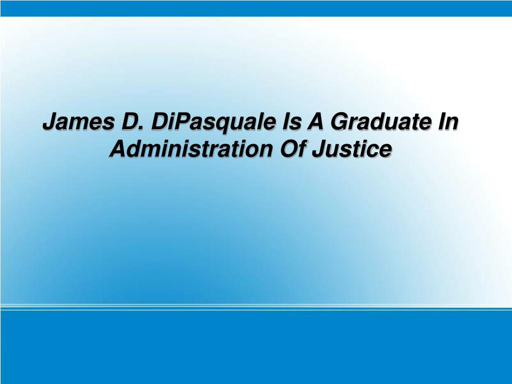 James D. DiPasquale Is A Graduate In Administration Of Justice