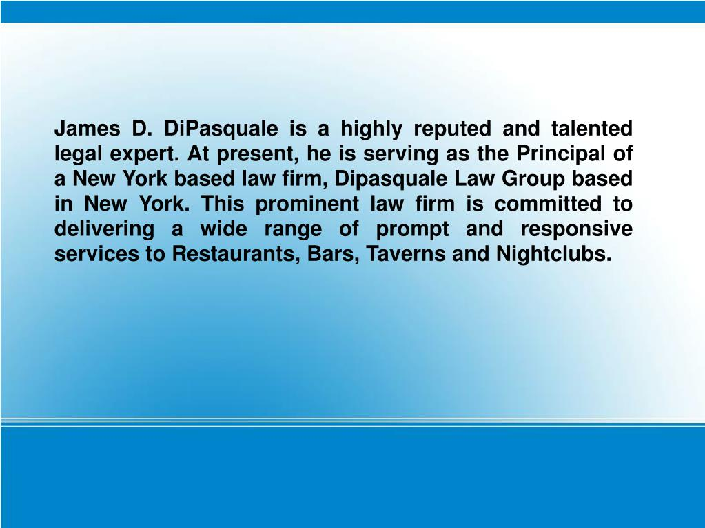 James D. DiPasquale is a highly reputed and talented legal expert. At present, he is serving as the Principal of a New York based law firm, Dipasquale Law Group based in New York. This prominent law firm is committed to delivering a wide range of prompt and responsive services to Restaurants, Bars, Taverns and Nightclubs.