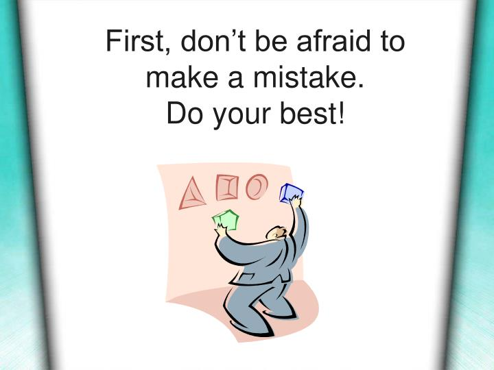 First don t be afraid to make a mistake do your best