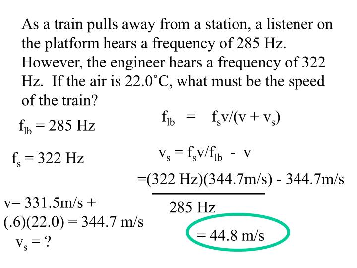 As a train pulls away from a station, a listener on the platform hears a frequency of 285 Hz.  However, the engineer hears a frequency of 322 Hz.  If the air is 22.0˚C, what must be the speed of the train?