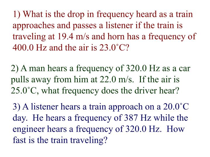 1) What is the drop in frequency heard as a train approaches and passes a listener if the train is traveling at 19.4 m/s and horn has a frequency of 400.0 Hz and the air is 23.0˚C?