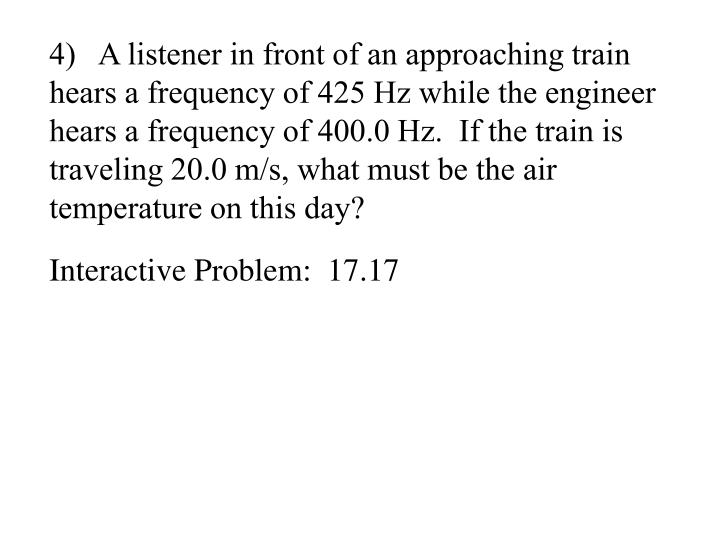 4)   A listener in front of an approaching train hears a frequency of 425 Hz while the engineer hears a frequency of 400.0 Hz.  If the train is traveling 20.0 m/s, what must be the air temperature on this day?