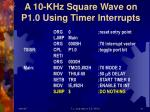 a 10 khz square wave on p1 0 using timer interrupts