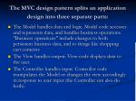 the mvc design pattern splits an application design into three separate parts