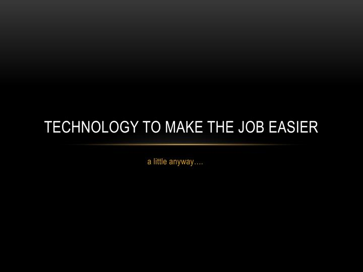 technology to make the job easier n.