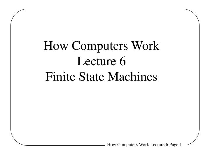 how computers work lecture 6 finite state machines n.