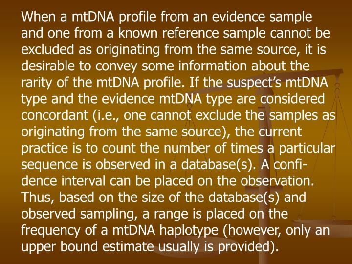 When a mtDNA profile from an evidence sample and one from a known reference sample cannot be excluded as originating from the same source, it is desirable to convey some information about the rarity of the mtDNA profile. If the suspect's mtDNA type and the evidence mtDNA type are considered concordant (i.e., one cannot exclude the samples as originating from the same source), the current practice is to count the number of times a particular sequence is observed in a database(s). A confi-dence interval can be placed on the observation. Thus, based on the size of the database(s) and observed sampling, a range is placed on the frequency of a mtDNA haplotype (however, only an upper bound estimate usually is provided).