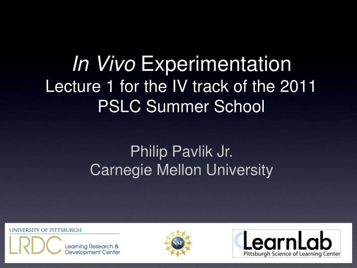 in vivo experimentation lecture 1 for the iv track of the 2011 pslc summer school n.