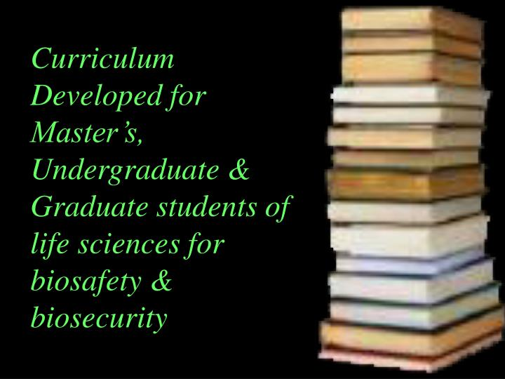 Curriculum Developed for Master's, Undergraduate & Graduate students of life sciences for biosafety & biosecurity