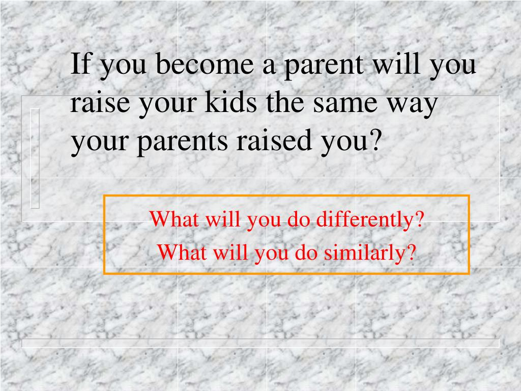 If you become a parent will you raise your kids the same way your parents raised you?