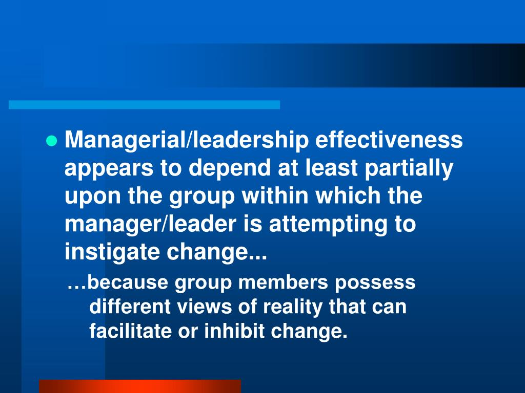 Managerial/leadership effectiveness appears to depend at least partially upon the group within which the manager/leader is attempting to instigate change...