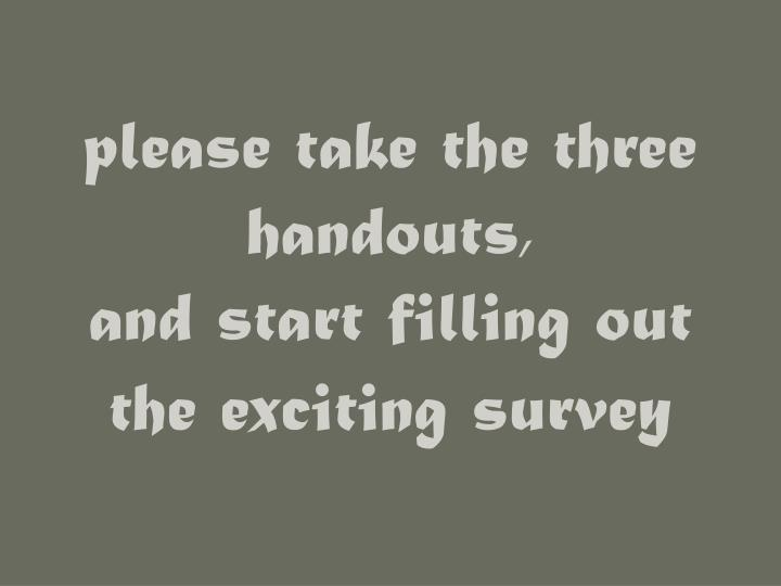please take the three handouts and start filling out the exciting survey n.