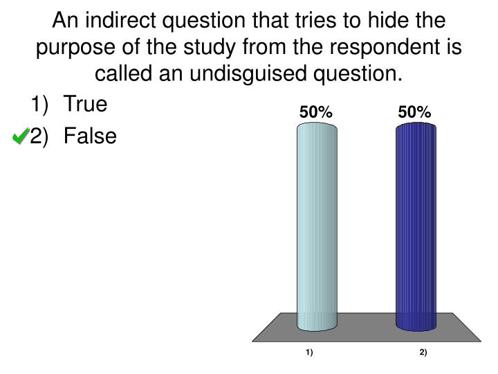 An indirect question that tries to hide the purpose of the study from the respondent is called an undisguised question.