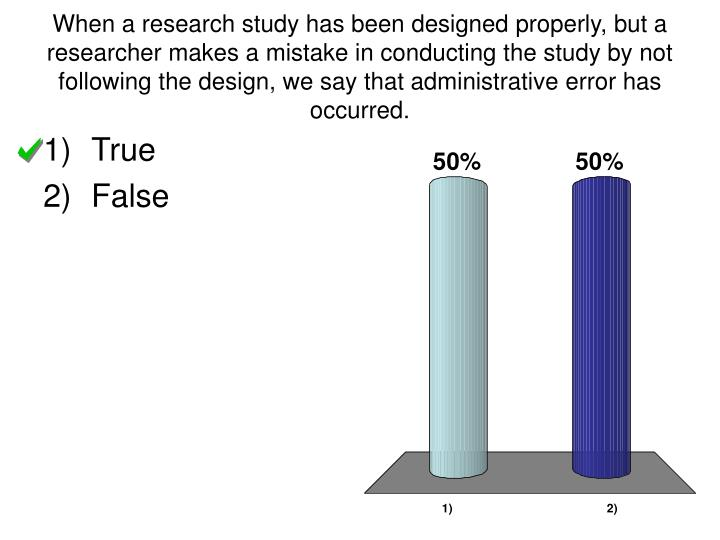 When a research study has been designed properly, but a researcher makes a mistake in conducting the...