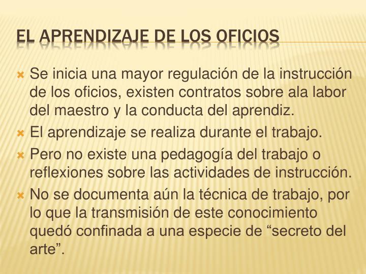 Se inicia una mayor regulación de la instrucción de los oficios, existen contratos sobre ala labor del maestro y la conducta del aprendiz.