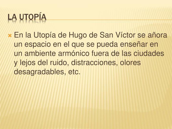 En la Utopía de Hugo de San Víctor se añora un espacio en el que se pueda enseñar en un ambiente armónico fuera de las ciudades y lejos del ruido, distracciones, olores desagradables, etc.