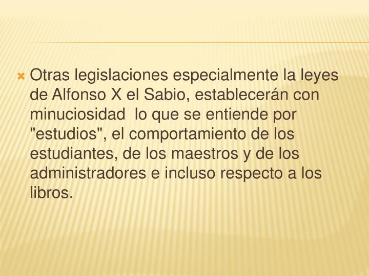 """Otras legislaciones especialmente la leyes de Alfonso X el Sabio, establecerán con minuciosidad  lo que se entiende por """"estudios"""", el comportamiento de los estudiantes, de los maestros y de los administradores e incluso respecto a los libros."""