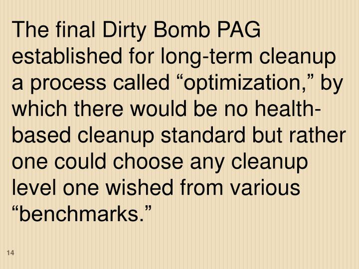 """The final Dirty Bomb PAG established for long-term cleanup a process called """"optimization,"""" by which there would be no health-based cleanup standard but rather one could choose any cleanup level one wished from various """"benchmarks."""""""