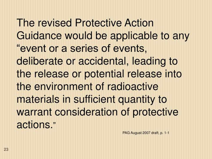 """The revised Protective Action Guidance would be applicable to any """"event or a series of events, deliberate or accidental, leading to the release or potential release into the environment of radioactive materials in sufficient quantity to warrant consideration of protective actions."""