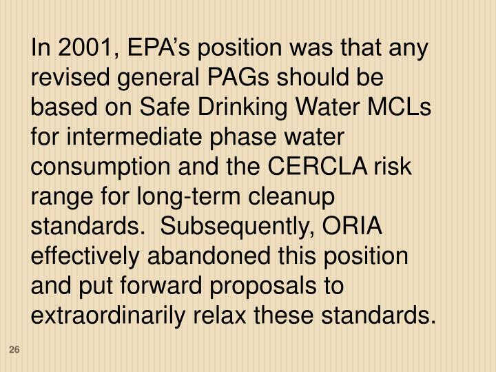 In 2001, EPA's position was that any revised general PAGs should be based on Safe Drinking Water MCLs for intermediate phase water consumption and the CERCLA risk range for long-term cleanup standards.  Subsequently, ORIA effectively abandoned this position and put forward proposals to extraordinarily relax these standards.