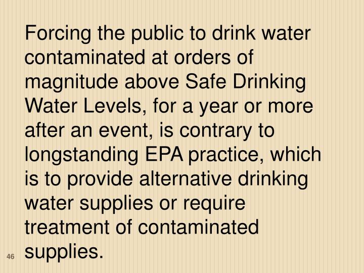 Forcing the public to drink water contaminated at orders of magnitude above Safe Drinking Water Levels, for a year or more after an event, is contrary to longstanding EPA practice, which is to provide alternative drinking water supplies or require treatment of contaminated supplies.