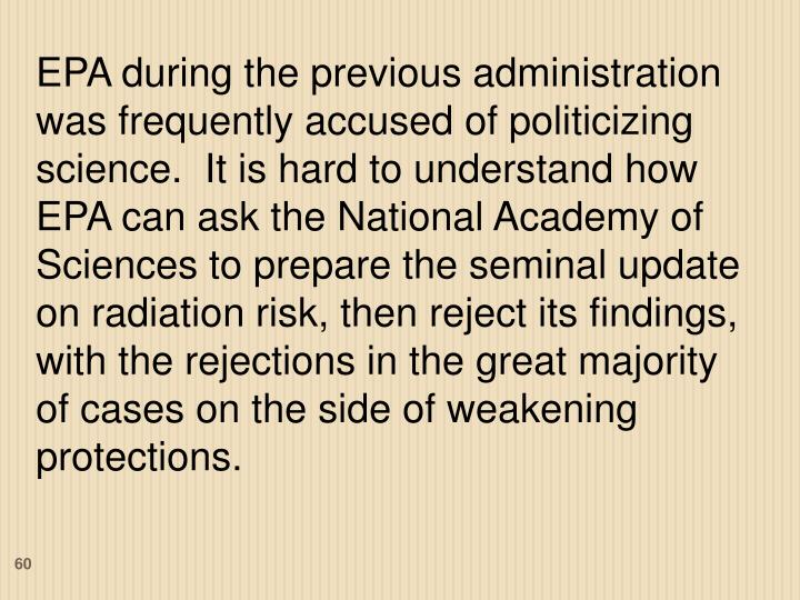 EPA during the previous administration was frequently accused of politicizing science.  It is hard to understand how EPA can ask the National Academy of Sciences to prepare the seminal update on radiation risk, then reject its findings, with the rejections in the great majority of cases on the side of weakening protections.
