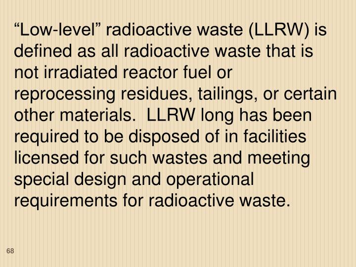 """""""Low-level"""" radioactive waste (LLRW) is defined as all radioactive waste that is not irradiated reactor fuel or reprocessing residues, tailings, or certain other materials.  LLRW long has been required to be disposed of in facilities licensed for such wastes and meeting special design and operational requirements for radioactive waste."""