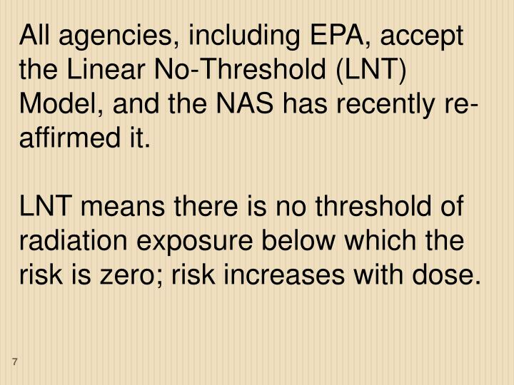 All agencies, including EPA, accept the Linear No-Threshold (LNT) Model, and the NAS has recently re-affirmed it.